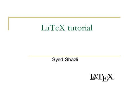 LaTeX tutorial Syed Shazli. Most of the material taken from Monash University Online material available from Googling…