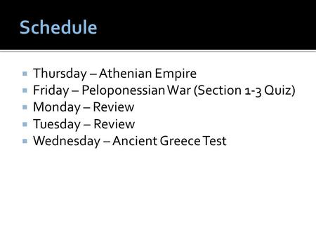  Thursday – Athenian Empire  Friday – Peloponessian War (Section 1-3 Quiz)  Monday – Review  Tuesday – Review  Wednesday – Ancient Greece Test.