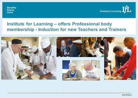 Institute for Learning – offers Professional body membership - Induction for new Teachers and Trainers.
