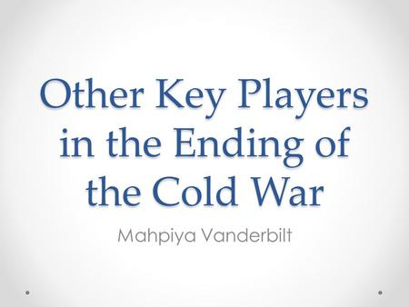 Other Key Players in the Ending of the Cold War Mahpiya Vanderbilt.