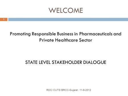 WELCOME RDC/ CUTS/ BRCC-Gujarat : 11-9-2012 1 Promoting Responsible Business in Pharmaceuticals and Private Healthcare Sector STATE LEVEL STAKEHOLDER DIALOGUE.