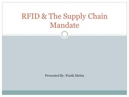 RFID & The Supply Chain Mandate Presented By: Pratik Mehta.