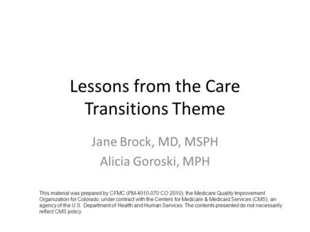 Lessons from the Care Transitions Theme Jane Brock, MD, MSPH Alicia Goroski, MPH This material was prepared by CFMC (PM-4010-070 CO 2010), the Medicare.