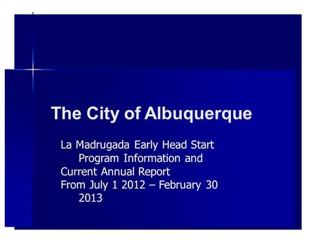 The City of Albuquerque La Madrugada Early Head Start Program Information and Current Annual Report From July 1 2012 – February 30 2013.