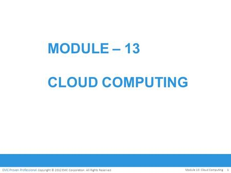 EMC Proven Professional. Copyright © 2012 EMC Corporation. All Rights Reserved. MODULE – 13 CLOUD COMPUTING Module 13: Cloud Computing1.