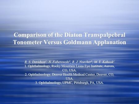 Comparison of the Diaton Transpalpebral Tonometer Versus Goldmann Applanation R. S. Davidson 1 ; N. Faberowski 2 ; R. J. Noecker 3 ; M. Y. Kahook 1 1.