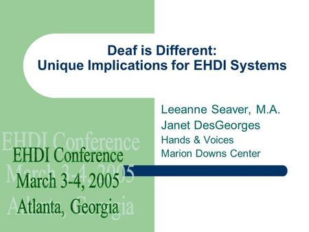 Deaf is Different: Unique Implications for EHDI Systems Leeanne Seaver, M.A. Janet DesGeorges Hands & Voices Marion Downs Center.