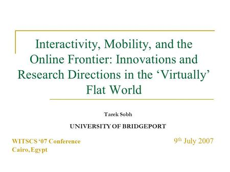 Interactivity, Mobility, and the Online Frontier: Innovations and Research Directions in the 'Virtually' Flat World Tarek Sobh UNIVERSITY OF BRIDGEPORT.