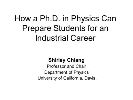 How a Ph.D. in Physics Can Prepare Students for an Industrial Career Shirley Chiang Professor and Chair Department of Physics University of California,