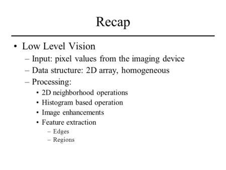 Recap Low Level Vision –Input: pixel values from the imaging device –Data structure: 2D array, homogeneous –Processing: 2D neighborhood operations Histogram.