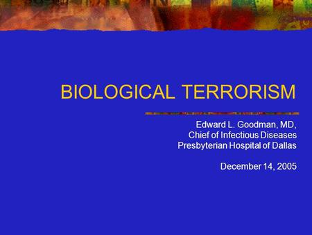 BIOLOGICAL TERRORISM Edward L. Goodman, MD, Chief of Infectious Diseases Presbyterian Hospital of Dallas December 14, 2005.