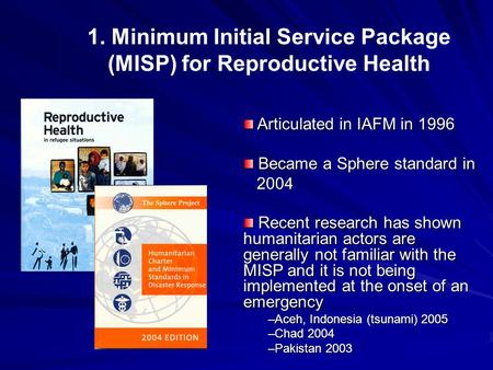 1. Minimum Initial Service Package (MISP) for Reproductive Health Articulated in IAFM in 1996 Articulated in IAFM in 1996 Became a Sphere standard in Became.