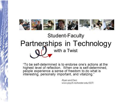 "Student-Faculty Partnerships in Technology with a Twist ""To be self-determined is to endorse one's actions at the highest level of reflection. When one."