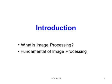 SCCS 4761 Introduction What is Image Processing? Fundamental of Image Processing.