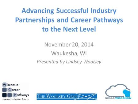 Advancing Successful Industry Partnerships and Career Pathways to the Next Level November 20, 2014 Waukesha, WI Presented by Lindsey Woolsey.