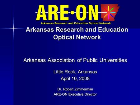 Arkansas Research and Education Optical Network Arkansas Association of Public Universities Little Rock, Arkansas April 10, 2008 Dr. Robert Zimmerman ARE-ON.