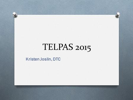 TELPAS 2015 Kristen Joslin, DTC. This training does not replace your responsibility to read and follow all manuals and supplements.