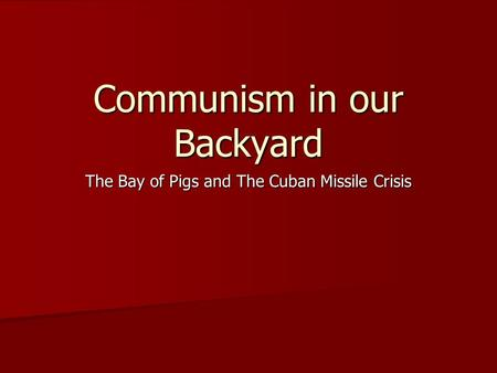 Communism in our Backyard The Bay of Pigs and The Cuban Missile Crisis.