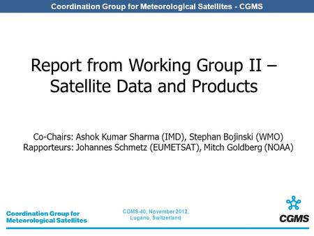CGMS-40, November 2012, Lugano, Switzerland Coordination Group for Meteorological Satellites - CGMS Report from Working Group II – Satellite Data and Products.