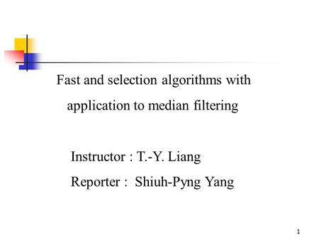 1 Fast and selection algorithms with application to median filtering Instructor : T.-Y. Liang Reporter : Shiuh-Pyng Yang.