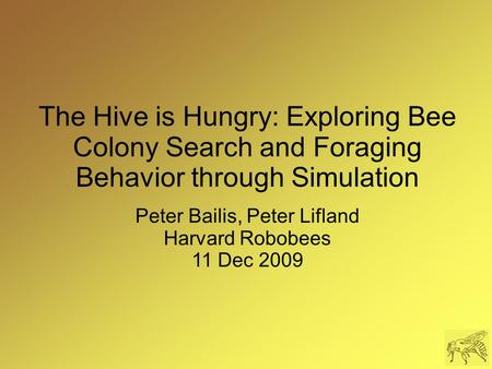 The Hive is Hungry: Exploring Bee Colony Search and Foraging Behavior through Simulation Peter Bailis, Peter Lifland Harvard Robobees 11 Dec 2009.
