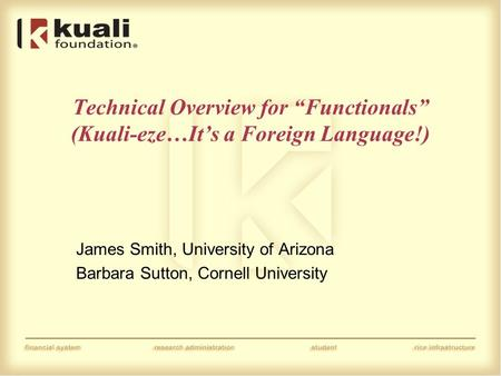 "Technical Overview for ""Functionals"" (Kuali-eze…It's a Foreign Language!) James Smith, University of Arizona Barbara Sutton, Cornell University."