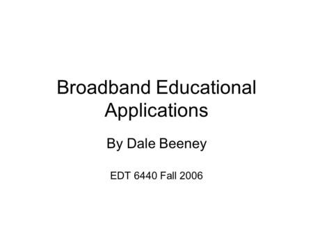Broadband Educational Applications By Dale Beeney EDT 6440 Fall 2006.