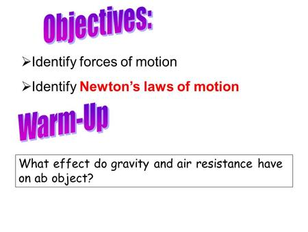 What effect do gravity and air resistance have on ab object?  Identify forces of motion  Identify Newton's laws of motion.