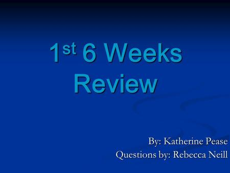 1 st 6 Weeks Review By: Katherine Pease Questions by: Rebecca Neill.