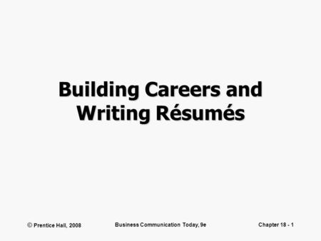 © Prentice Hall, 2008 Business Communication Today, 9eChapter 18 - 1 Building Careers and Writing Résumés.