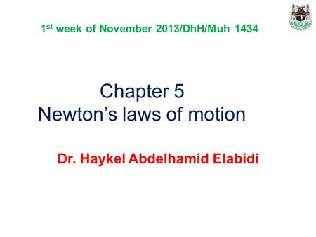 Chapter 5 Newton's laws of motion Dr. Haykel Abdelhamid Elabidi 1 st week of November 2013/DhH/Muh 1434.
