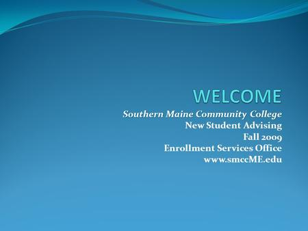 Southern Maine Community College New Student Advising Fall 2009 Enrollment Services Office www.smccME.edu.