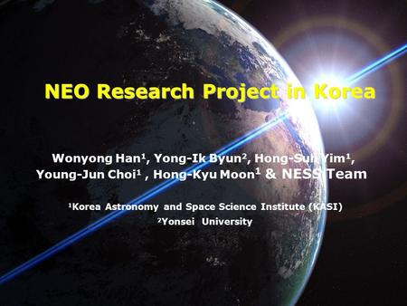 NEO Research Project in Korea Wonyong Han 1, Yong-Ik Byun 2, Hong-Suh Yim 1, Young-Jun Choi 1, Hong-Kyu Moon 1 & NESS Team 1 Korea Astronomy and Space.