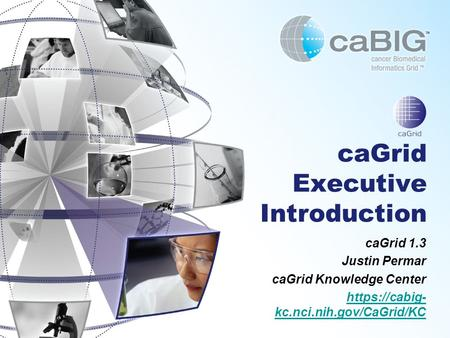 CaGrid Executive Introduction caGrid 1.3 Justin Permar caGrid Knowledge Center https://cabig- kc.nci.nih.gov/CaGrid/KC.