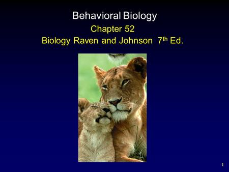 1 Behavioral Biology Chapter 52 Biology Raven and Johnson 7 th Ed.