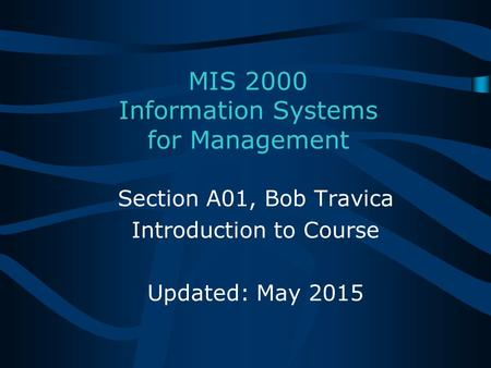 MIS 2000 Information Systems for Management Section A01, Bob Travica Introduction to Course Updated: May 2015.