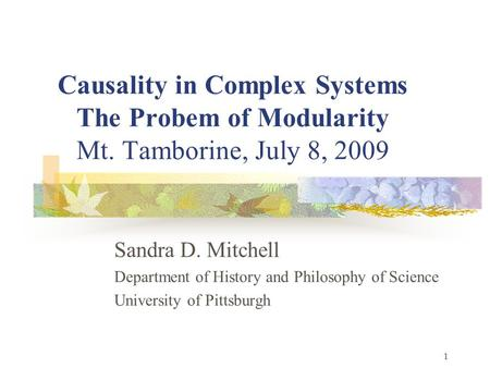 1 Causality in Complex Systems The Probem of Modularity Mt. Tamborine, July 8, 2009 Sandra D. Mitchell Department of History and Philosophy of Science.