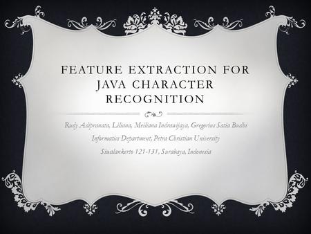 FEATURE EXTRACTION FOR JAVA CHARACTER RECOGNITION Rudy Adipranata, Liliana, Meiliana Indrawijaya, Gregorius Satia Budhi Informatics Department, Petra Christian.