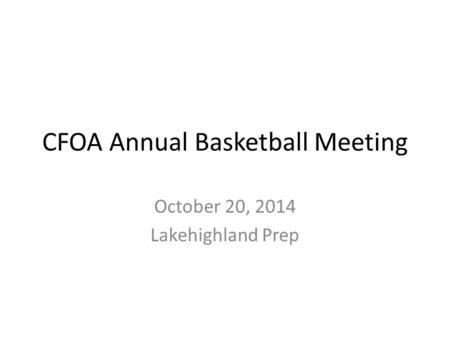 CFOA Annual Basketball Meeting October 20, 2014 Lakehighland Prep.