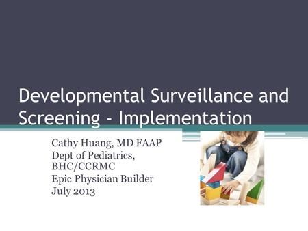 Developmental Surveillance and Screening - Implementation Cathy Huang, MD FAAP Dept of Pediatrics, BHC/CCRMC Epic Physician Builder July 2013.