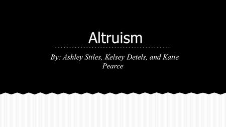 Altruism By: Ashley Stiles, Kelsey Detels, and Katie Pearce.