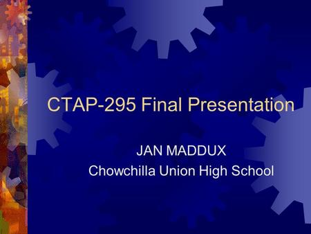 CTAP-295 Final Presentation JAN MADDUX Chowchilla Union High School.