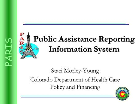 PARIS Public Assistance Reporting Information System Staci Morley-Young Colorado Department of Health Care Policy and Financing.