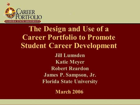 The Design and Use of a Career Portfolio to Promote Student Career Development Jill Lumsden Katie Meyer Robert Reardon James P. Sampson, Jr. Florida State.