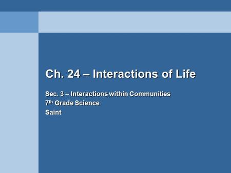 Ch. 24 – Interactions of Life Sec. 3 – Interactions within Communities 7 th Grade Science Saint.