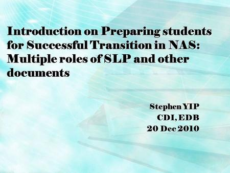 Introduction on Preparing students for Successful Transition in NAS: Multiple roles of SLP and other documents Stephen YIP CDI, EDB 20 Dec 2010.