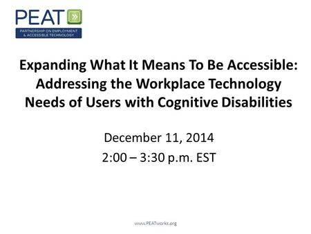 Expanding What It Means To Be Accessible: Addressing the Workplace Technology Needs of Users with Cognitive Disabilities December 11, 2014 2:00 – 3:30.