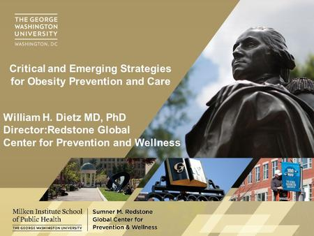 William H. Dietz MD, PhD Director:Redstone Global Center for Prevention and Wellness Critical and Emerging <strong>Strategies</strong> for <strong>Obesity</strong> Prevention and Care.