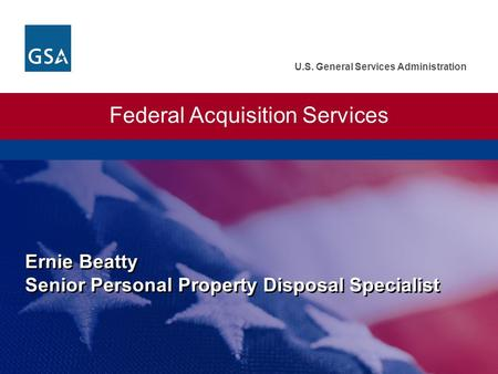 U.S. General Services Administration Ernie Beatty Senior Personal Property Disposal Specialist Federal Acquisition Services.