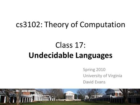 Cs3102: Theory of Computation Class 17: Undecidable Languages Spring 2010 University of Virginia David Evans.